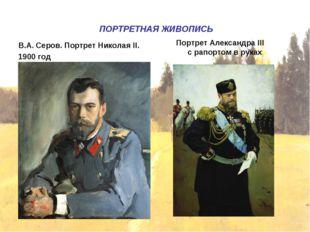 ПОРТРЕТНАЯ ЖИВОПИСЬ В.А. Серов. Портрет Николая II. 1900 год Портрет Алексан