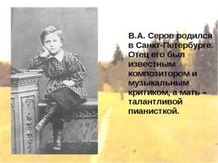В.А. Серов родился в Санкт-Петербурге. Отец его был известным композитором и
