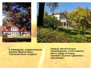 В Абрамцево, подмосковном имении Мамонтовых, Серовым были созданы первые зна