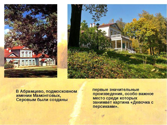 В Абрамцево, подмосковном имении Мамонтовых, Серовым были созданы первые зна...