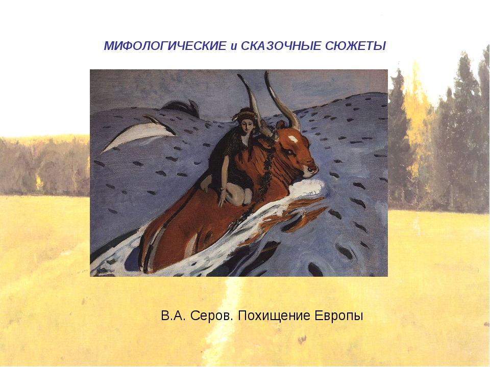 МИФОЛОГИЧЕСКИЕ и СКАЗОЧНЫЕ СЮЖЕТЫ В.А. Серов. Похищение Европы