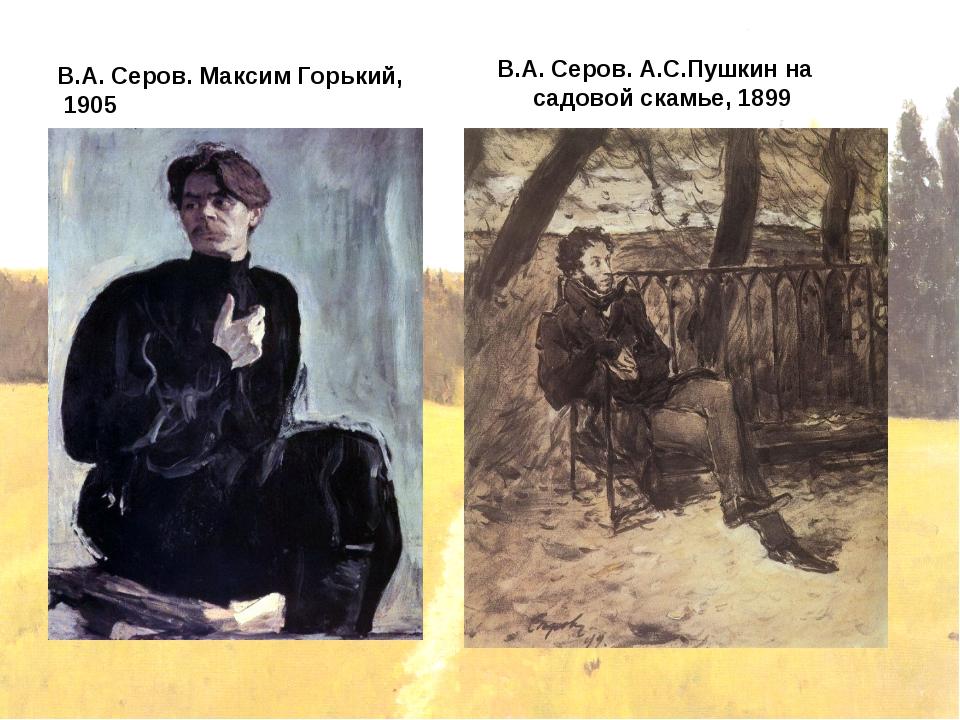 В.А. Серов. Максим Горький, 1905 В.А. Серов. А.С.Пушкин на садовой скамье, 1899