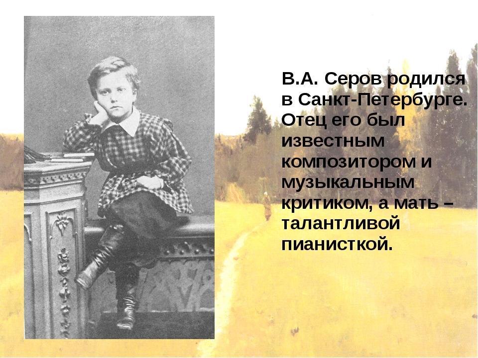 В.А. Серов родился в Санкт-Петербурге. Отец его был известным композитором и...