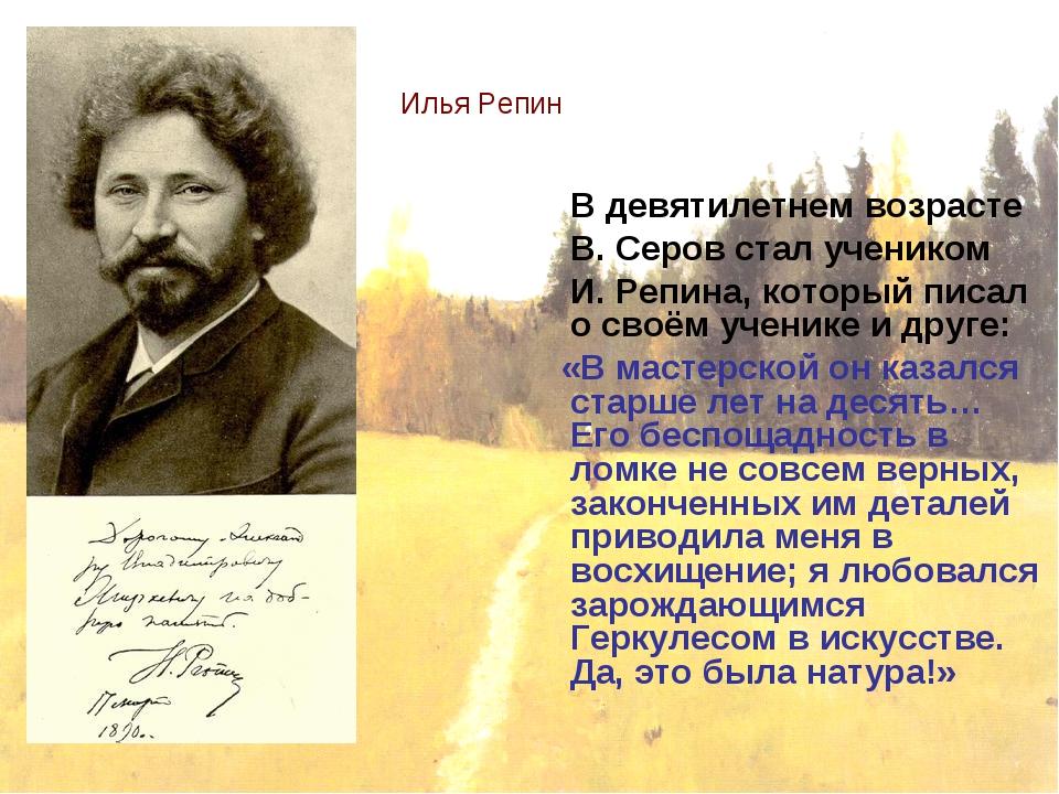 Илья Репин В девятилетнем возрасте В. Серов стал учеником И. Репина, который...