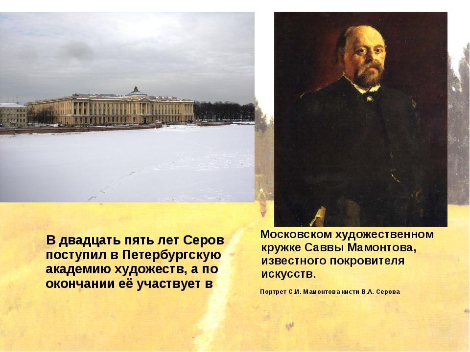 В двадцать пять лет Серов поступил в Петербургскую академию художеств, а по...