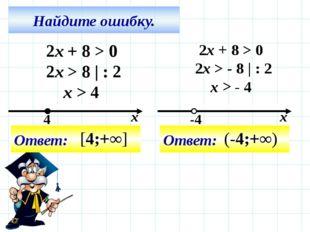 Найдите ошибку. 2x + 8 > 0 2x > 8 | : 2 x > 4 Ответ: 2x + 8 > 0 2x > - 8 | :