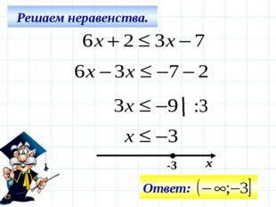 Решаем неравенства. -3 х :3 Ответ: Все действия на слайде – последовательно щ