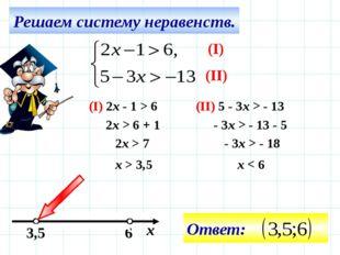 Решаем систему неравенств. 6 3,5 х (I) (II) (I) 2x - 1 > 6 (II) 5 - 3x > - 13