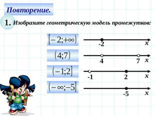 Повторение. 1. Изобразите геометрическую модель промежутков: х -2 7 4 х -5 х