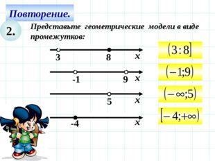 Повторение. 2. Представьте геометрические модели в виде промежутков: х -4 9 -