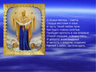 О Божья Матерь ! Умягчи Сердца жестокие и злые И пусть Твоей любви лучи, Как