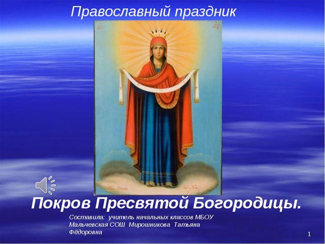 * Православный праздник Покров Пресвятой Богородицы. Составила: учитель начал...