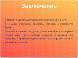 1. Изделие подходит для украшения и использования в быту. 2. Изделие получил