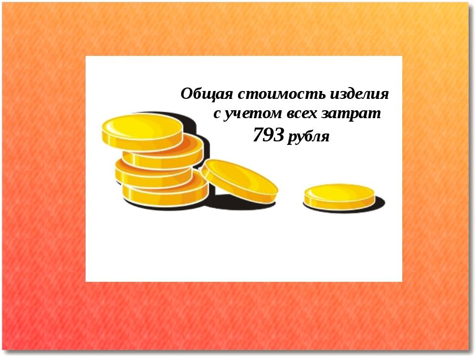Общая стоимость изделия с учетом всех затрат 793 рубля
