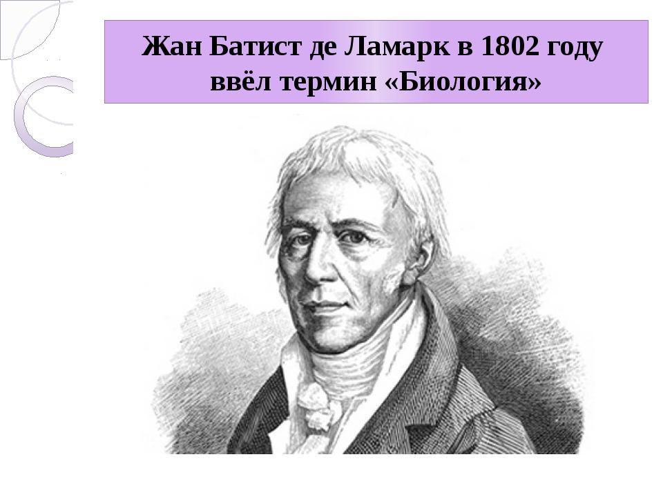 Жан Батист де Ламарк в 1802 году ввёл термин «Биология»