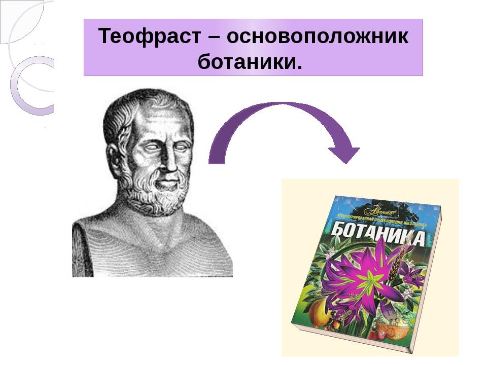 Теофраст – основоположник ботаники.