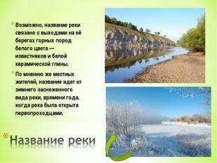 Возможно, название реки связано с выходами на её берегах горных пород белого