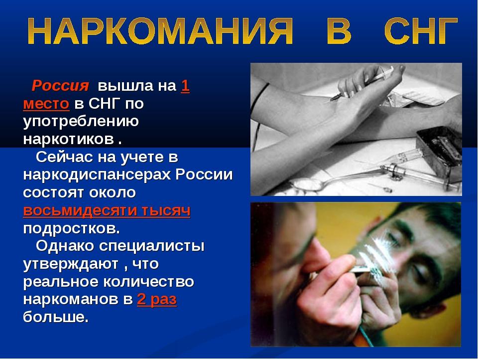 Россия вышла на 1 место в СНГ по употреблению наркотиков . Сейчас на учете в...