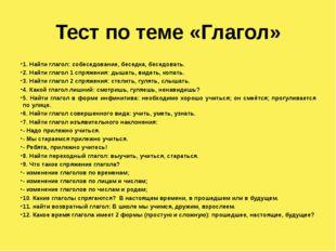 Тест по теме «Глагол» 1. Найти глагол: собеседование, беседка, беседовать. 2.