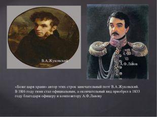 «Боже царя храни» автор этих строк замечательный поэт В.А.Жуковский. В 1816 г