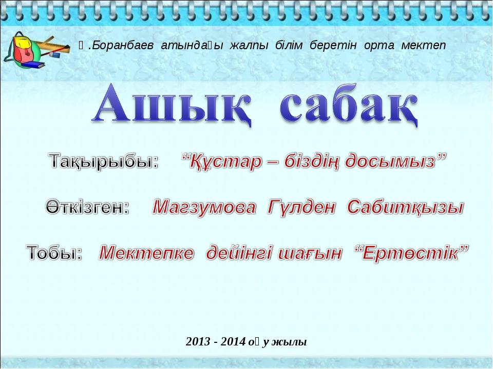 Ә.Боранбаев атындағы жалпы білім беретін орта мектеп 2013 - 2014 оқу жылы