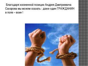 Благодаря жизненной позиции Андрея Дмитриевича Сахарова мы можем сказать : д