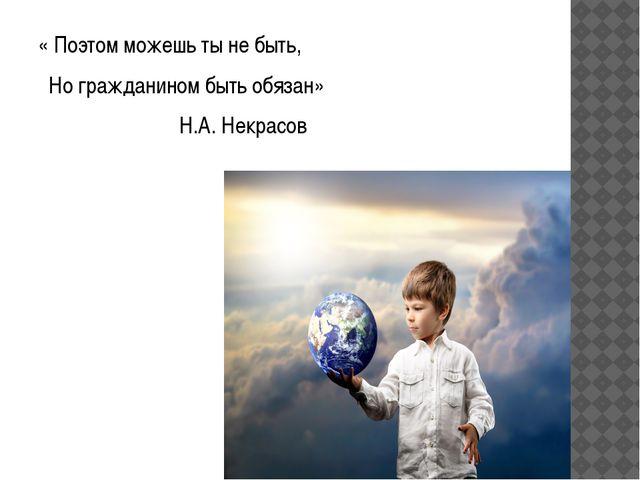 « Поэтом можешь ты не быть, Но гражданином быть обязан» Н.А. Некрасов