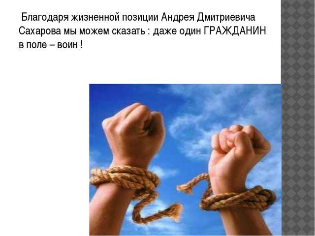 Благодаря жизненной позиции Андрея Дмитриевича Сахарова мы можем сказать : д...