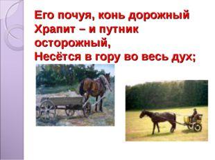 Его почуя, конь дорожный Храпит – и путник осторожный, Несётся в гору во весь