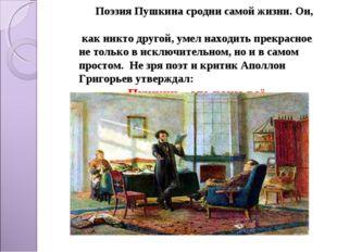 Поэзия Пушкина сродни самой жизни. Он, как никто другой, умел находить прекр