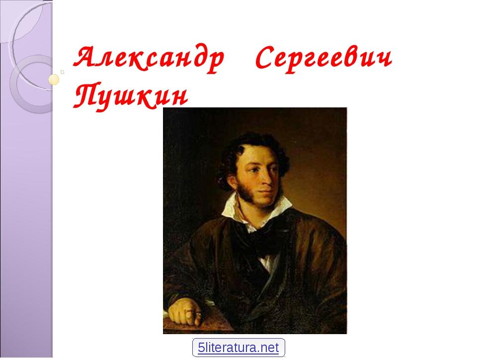 Александр Сергеевич Пушкин 5literatura.net