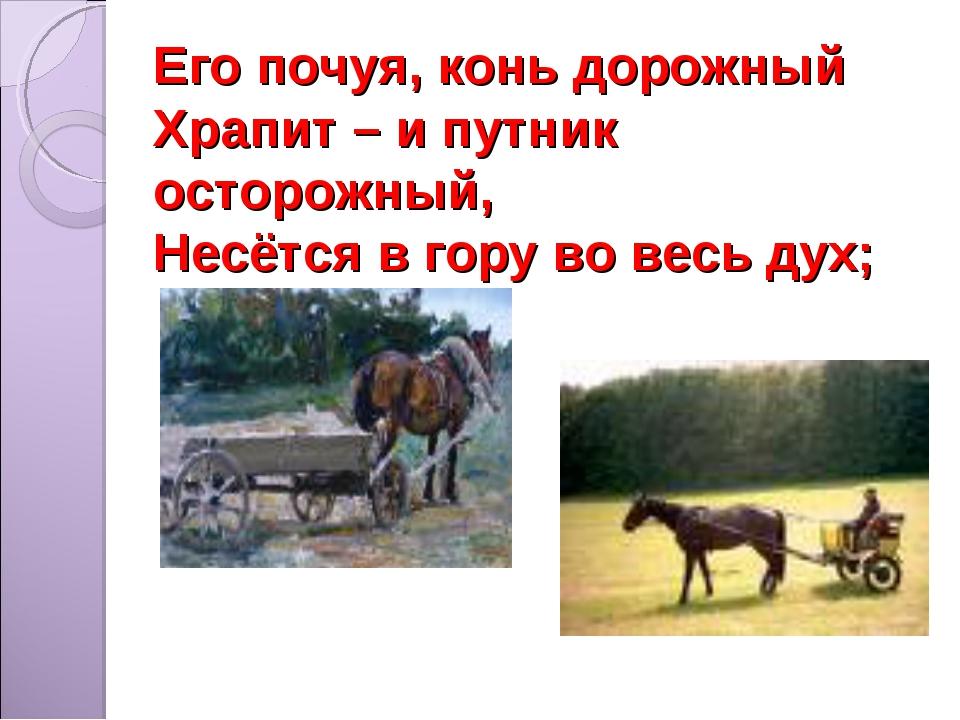Его почуя, конь дорожный Храпит – и путник осторожный, Несётся в гору во весь...