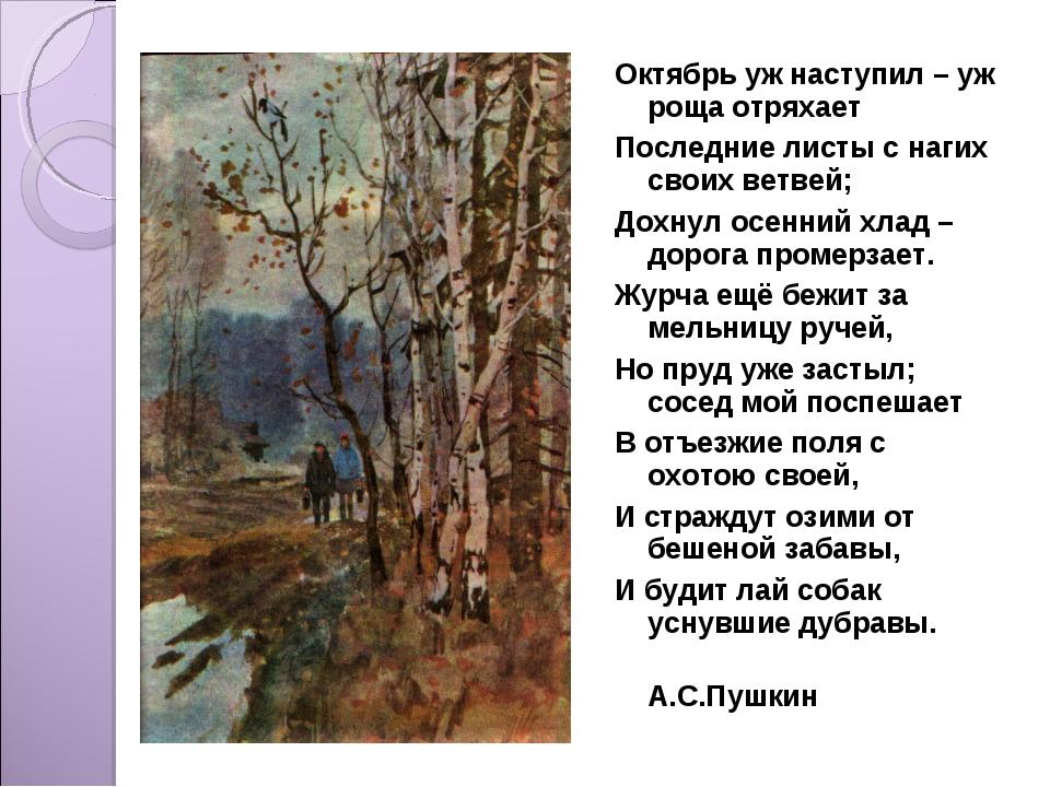 Октябрь уж наступил – уж роща отряхает Последние листы с нагих своих ветвей;...
