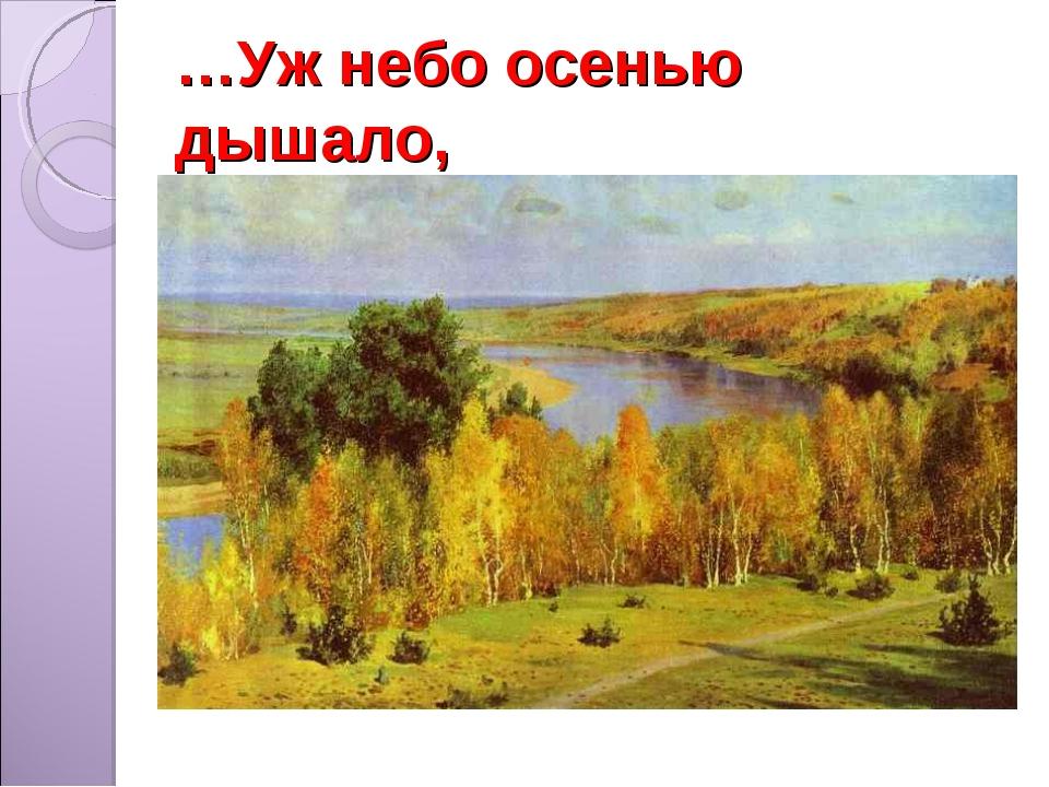 …Уж небо осенью дышало,