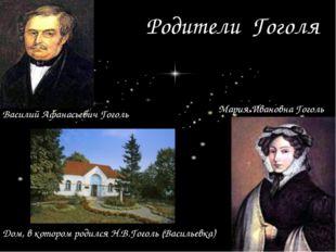 Родители Гоголя Василий Афанасьевич Гоголь Мария Ивановна Гоголь Дом, в котор