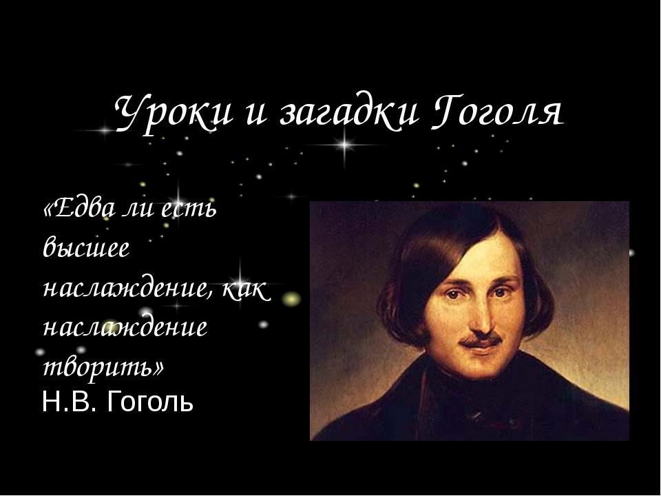 Уроки и загадки Гоголя «Едва ли есть высшее наслаждение, как наслаждение твор...