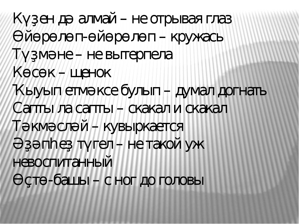 Күҙен дә алмай – не отрывая глаз Өйөрөлөп-өйөрөлөп – кружась Түҙмәне – не выт...