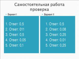 1. Ответ: 0,5 2. Ответ: 011 3. Ответ: 0,5 4. Ответ: 0,05 5. Ответ: 0,1 1. Отв