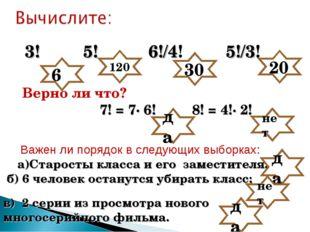 3! 5! 6!/4! 5!/3! Верно ли что? да 120 30 20 7! = 7· 6! 8! = 4!· 2! 6 нет Ва