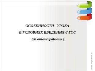 ОСОБЕННОСТИ УРОКА В УСЛОВИЯХ ВВЕДЕНИЯ ФГОС (из опыта работы )