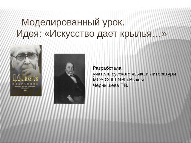 Моделированный урок. Идея: «Искусство дает крылья…» Разработала: учитель рус...