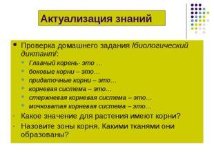 Проверка домашнего задания /биологический диктант/: Главный корень- это … бок