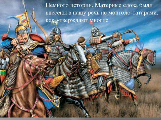 Немного истории. Матерные слова были внесены в нашу речь не монголо-татарами,...