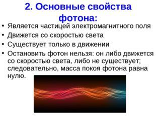2. Основные свойства фотона: Является частицей электромагнитного поля Движетс
