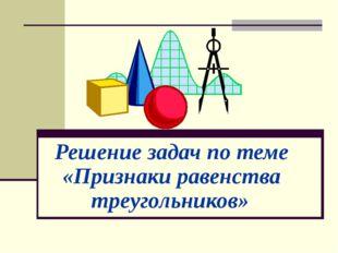 Решение задач по теме «Признаки равенства треугольников»