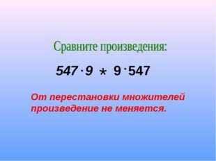 547 9 * 9 547 От перестановки множителей произведение не меняется.