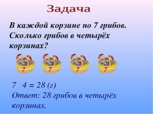 В каждой корзине по 7 грибов. Сколько грибов в четырёх корзинах? 7 4 = 28 (г)