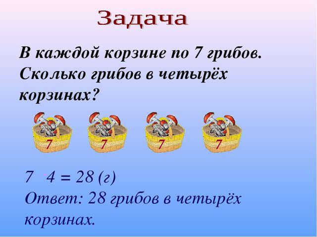 В каждой корзине по 7 грибов. Сколько грибов в четырёх корзинах? 7 4 = 28 (г)...