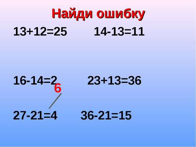 Найди ошибку 13+12=25 14-13=11    16-14=2 23+13=36  27-21=4 36-21=15 6