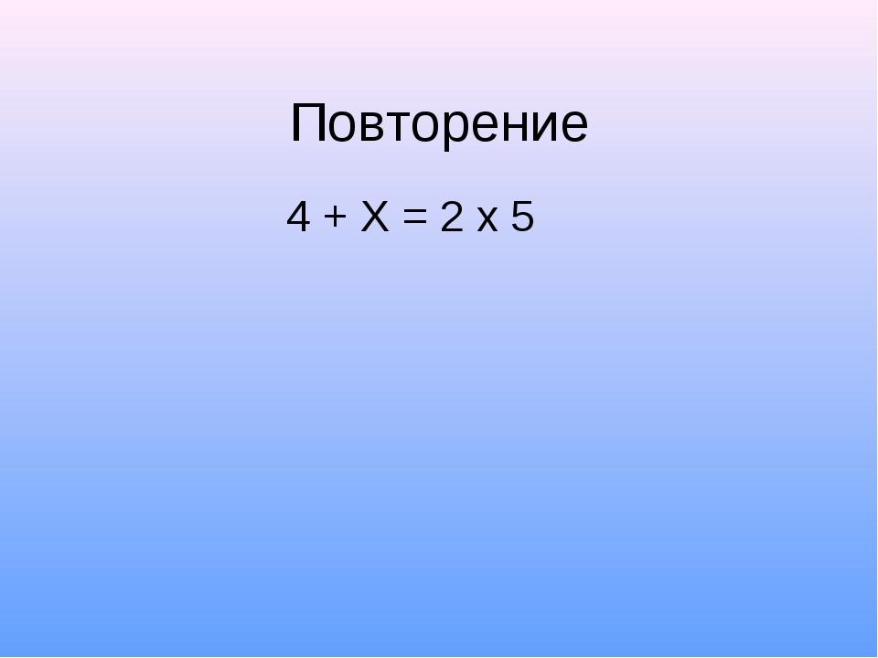 Повторение 4 + Х = 2 х 5